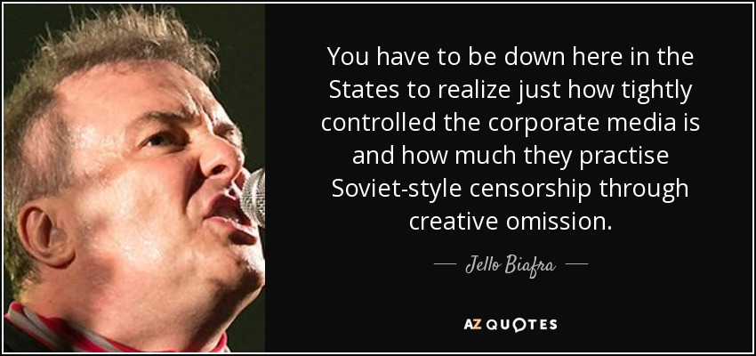 You have to be down here in the States to realize just how tightly controlled the corporate media is and how much they practise Soviet-style censorship through creative omission. - Jello Biafra
