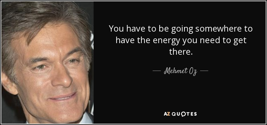 You have to be going somewhere to have the energy you need to get there. - Mehmet Oz