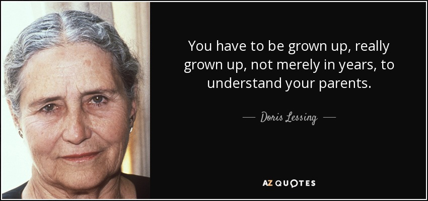 You have to be grown up, really grown up, not merely in years, to understand your parents. - Doris Lessing