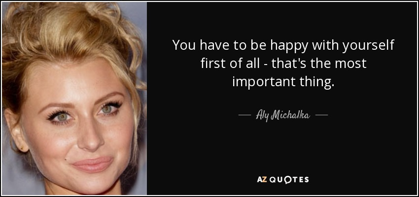 You have to be happy with yourself first of all - that's the most important thing. - Aly Michalka