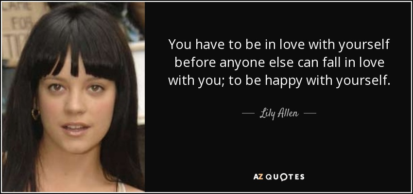 You have to be in love with yourself before anyone else can fall in love with you; to be happy with yourself. - Lily Allen