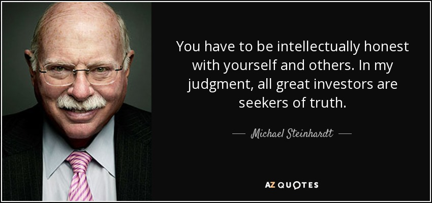 You have to be intellectually honest with yourself and others. In my judgment, all great investors are seekers of truth. - Michael Steinhardt
