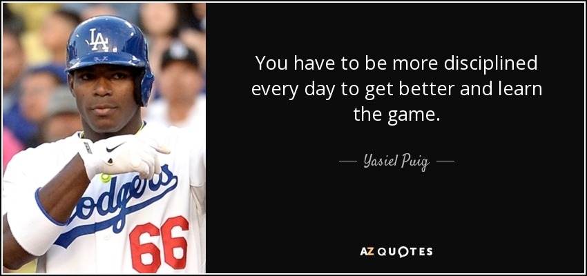You have to be more disciplined every day to get better and learn the game. - Yasiel Puig
