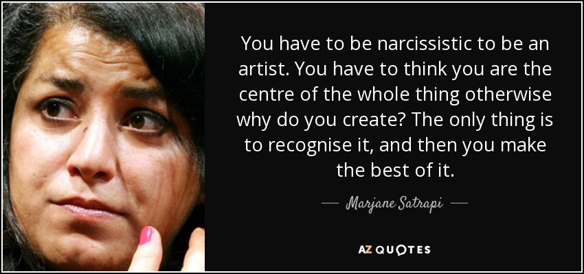 You have to be narcissistic to be an artist. You have to think you are the centre of the whole thing otherwise why do you create? The only thing is to recognise it, and then you make the best of it. - Marjane Satrapi