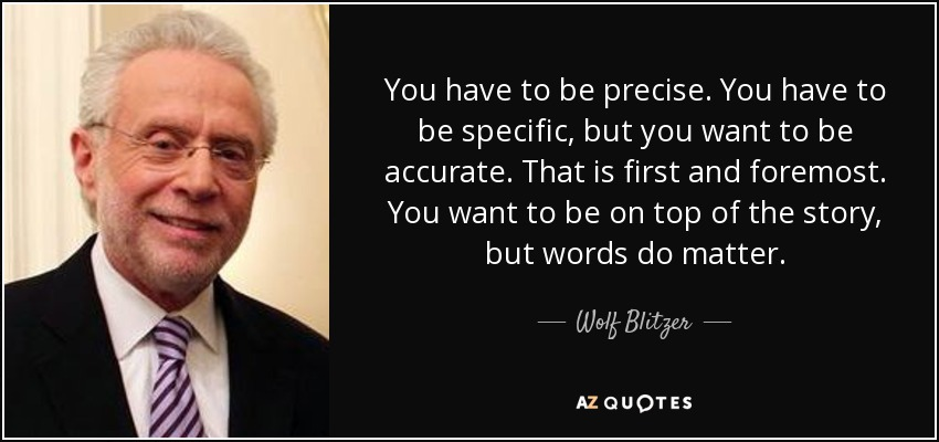 You have to be precise. You have to be specific, but you want to be accurate. That is first and foremost. You want to be on top of the story, but words do matter. - Wolf Blitzer