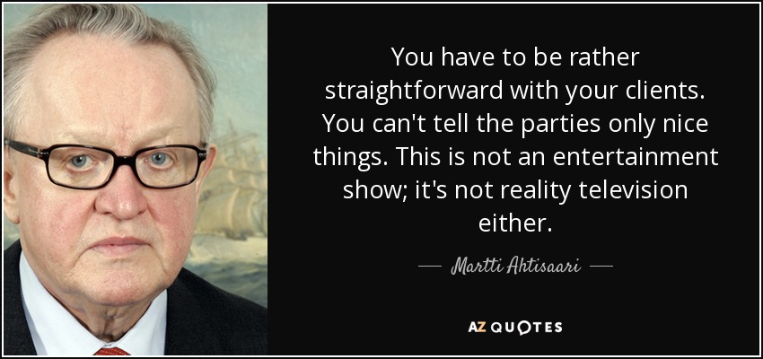You have to be rather straightforward with your clients. You can't tell the parties only nice things. This is not an entertainment show; it's not reality television either. - Martti Ahtisaari