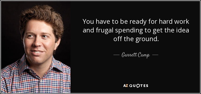 You have to be ready for hard work and frugal spending to get the idea off the ground. - Garrett Camp