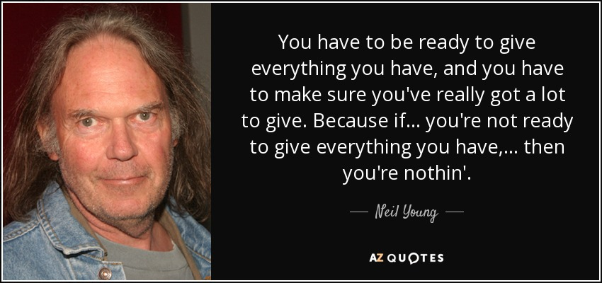You have to be ready to give everything you have, and you have to make sure you've really got a lot to give. Because if ... you're not ready to give everything you have, ... then you're nothin'. - Neil Young