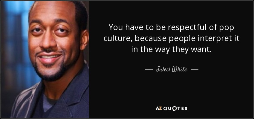You have to be respectful of pop culture, because people interpret it in the way they want. - Jaleel White