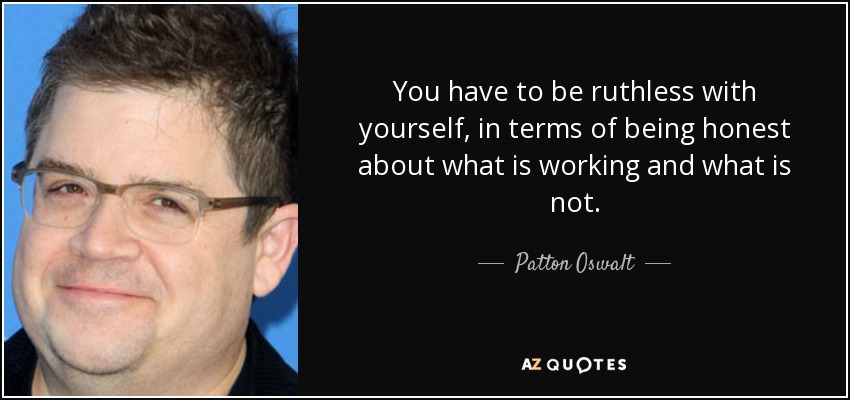 You have to be ruthless with yourself, in terms of being honest about what is working and what is not. - Patton Oswalt