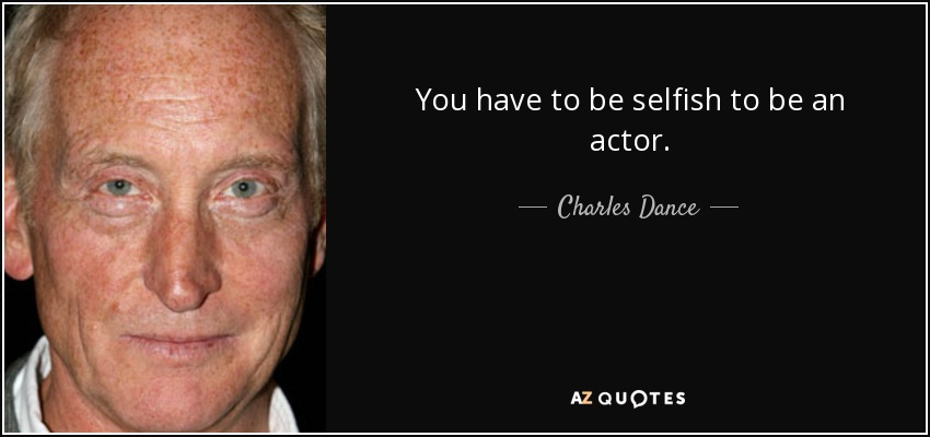 You have to be selfish to be an actor. - Charles Dance