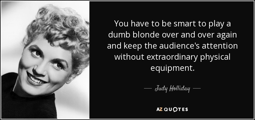 You have to be smart to play a dumb blonde over and over again and keep the audience's attention without extraordinary physical equipment. - Judy Holliday