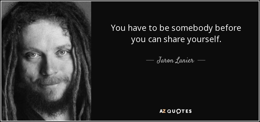 You have to be somebody before you can share yourself. - Jaron Lanier