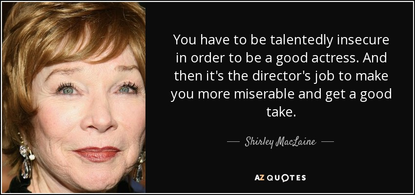 You have to be talentedly insecure in order to be a good actress. And then it's the director's job to make you more miserable and get a good take. - Shirley MacLaine