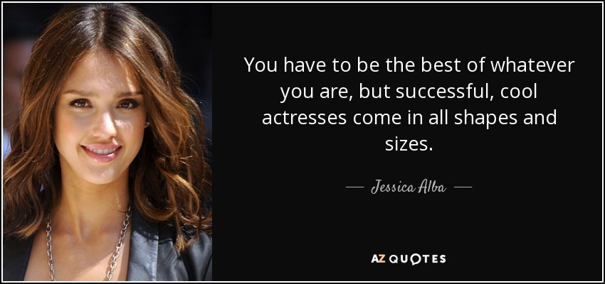 You have to be the best of whatever you are, but successful, cool actresses come in all shapes and sizes. - Jessica Alba