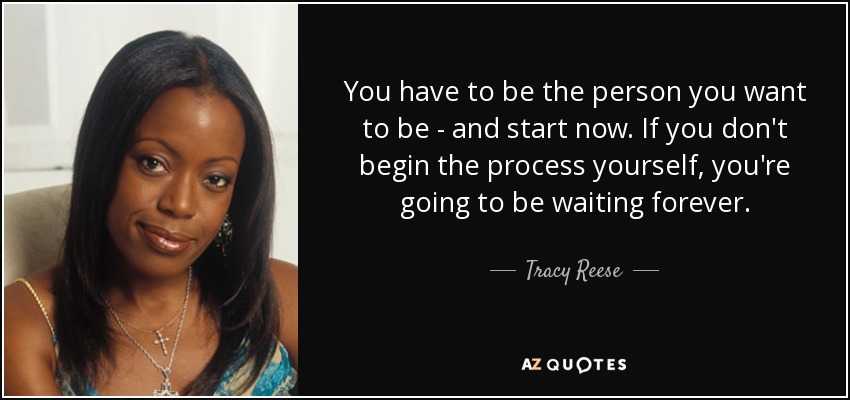 You have to be the person you want to be - and start now. If you don't begin the process yourself, you're going to be waiting forever. - Tracy Reese