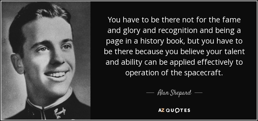 You have to be there not for the fame and glory and recognition and being a page in a history book, but you have to be there because you believe your talent and ability can be applied effectively to operation of the spacecraft. - Alan Shepard