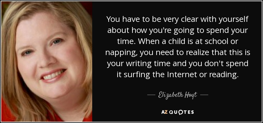 You have to be very clear with yourself about how you're going to spend your time. When a child is at school or napping, you need to realize that this is your writing time and you don't spend it surfing the Internet or reading. - Elizabeth Hoyt