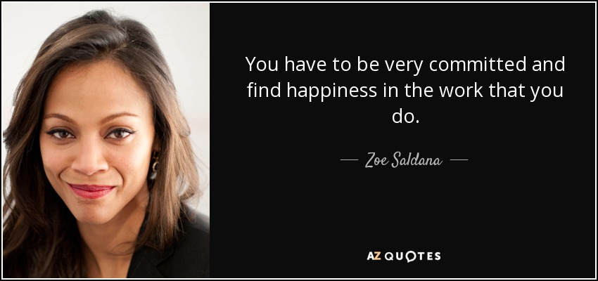 You have to be very committed and find happiness in the work that you do. - Zoe Saldana