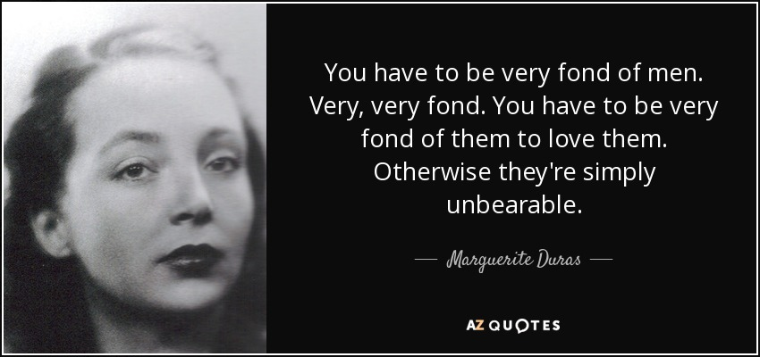 You have to be very fond of men. Very, very fond. You have to be very fond of them to love them. Otherwise they're simply unbearable. - Marguerite Duras