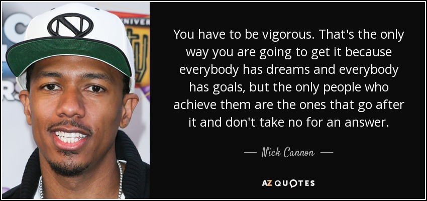 You have to be vigorous. That's the only way you are going to get it because everybody has dreams and everybody has goals, but the only people who achieve them are the ones that go after it and don't take no for an answer. - Nick Cannon