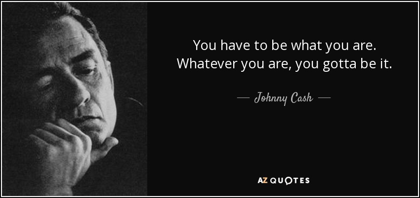 You have to be what you are. Whatever you are, you gotta be it. - Johnny Cash