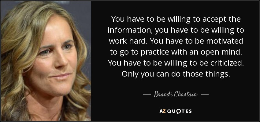 You have to be willing to accept the information, you have to be willing to work hard. You have to be motivated to go to practice with an open mind. You have to be willing to be criticized. Only you can do those things. - Brandi Chastain