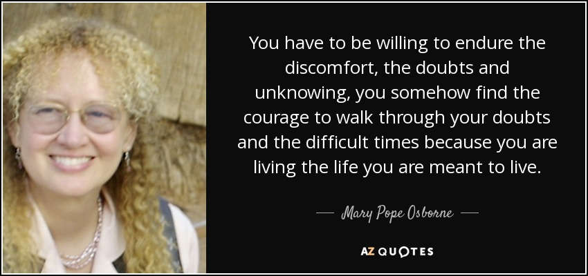 You have to be willing to endure the discomfort, the doubts and unknowing, you somehow find the courage to walk through your doubts and the difficult times because you are living the life you are meant to live. - Mary Pope Osborne