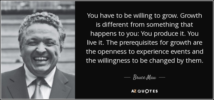 You have to be willing to grow. Growth is different from something that happens to you: You produce it. You live it. The prerequisites for growth are the openness to experience events and the willingness to be changed by them. - Bruce Mau