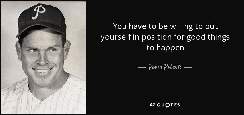 You have to be willing to put yourself in position for good things to happen - Robin Roberts