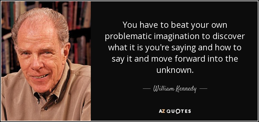 You have to beat your own problematic imagination to discover what it is you're saying and how to say it and move forward into the unknown. - William Kennedy