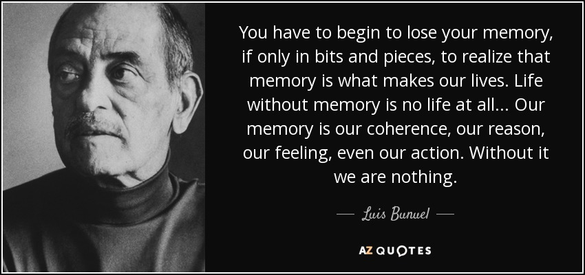 You have to begin to lose your memory, if only in bits and pieces, to realize that memory is what makes our lives. Life without memory is no life at all... Our memory is our coherence, our reason, our feeling, even our action. Without it we are nothing. - Luis Bunuel