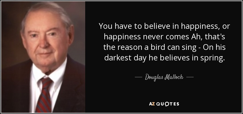 You have to believe in happiness, or happiness never comes Ah, that's the reason a bird can sing - On his darkest day he believes in spring. - Douglas Malloch