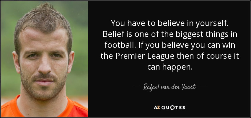 You have to believe in yourself. Belief is one of the biggest things in football. If you believe you can win the Premier League then of course it can happen. - Rafael van der Vaart