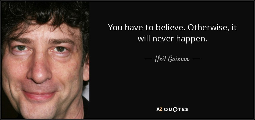 You have to believe. Otherwise, it will never happen. - Neil Gaiman