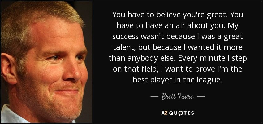 You have to believe you're great. You have to have an air about you. My success wasn't because I was a great talent, but because I wanted it more than anybody else. Every minute I step on that field, I want to prove I'm the best player in the league. - Brett Favre