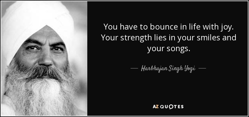 You have to bounce in life with joy. Your strength lies in your smiles and your songs. - Harbhajan Singh Yogi