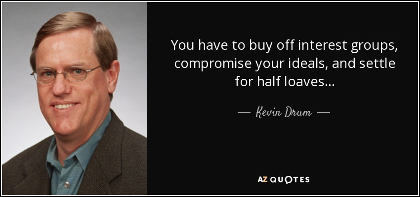 You have to buy off interest groups, compromise your ideals, and settle for half loaves... - Kevin Drum