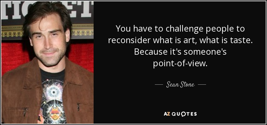 You have to challenge people to reconsider what is art, what is taste. Because it's someone's point-of-view. - Sean Stone