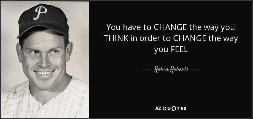You have to CHANGE the way you THINK in order to CHANGE the way you FEEL - Robin Roberts