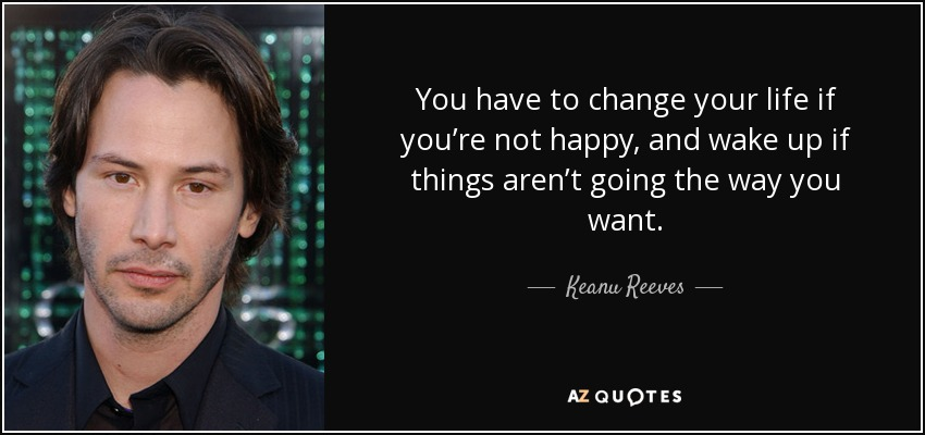 Keanu Reeves Quote You Have To Change Your Life If You Re Not Happy