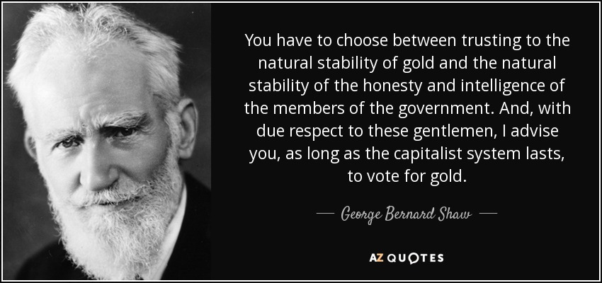 You have to choose between trusting to the natural stability of gold and the natural stability of the honesty and intelligence of the members of the government. And, with due respect to these gentlemen, I advise you, as long as the capitalist system lasts, to vote for gold. - George Bernard Shaw