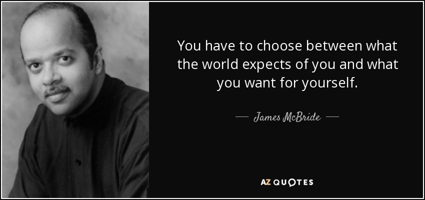 You have to choose between what the world expects of you and what you want for yourself. - James McBride