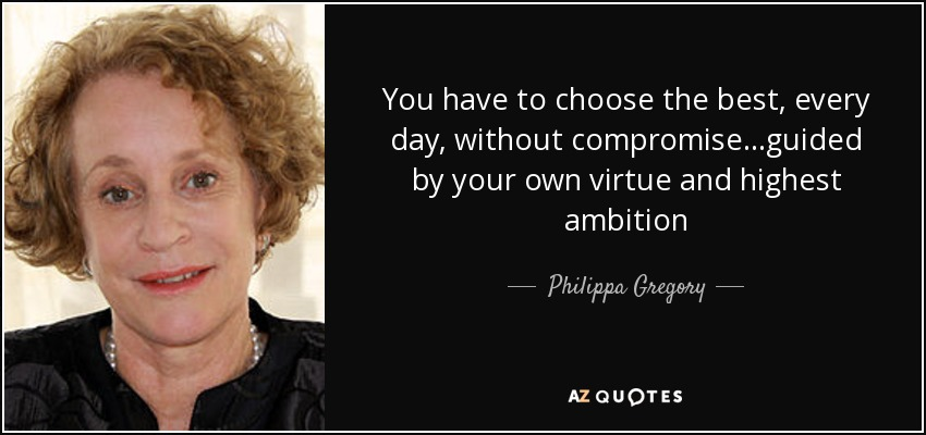 You have to choose the best, every day, without compromise...guided by your own virtue and highest ambition - Philippa Gregory