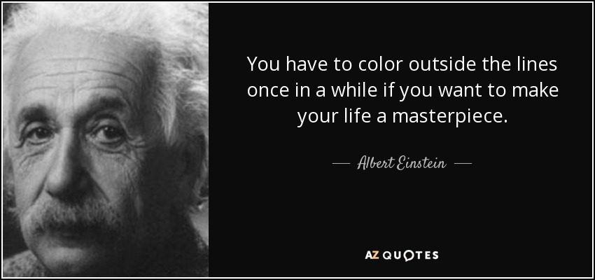 You have to color outside the lines once in a while if you want to make your life a masterpiece. - Albert Einstein