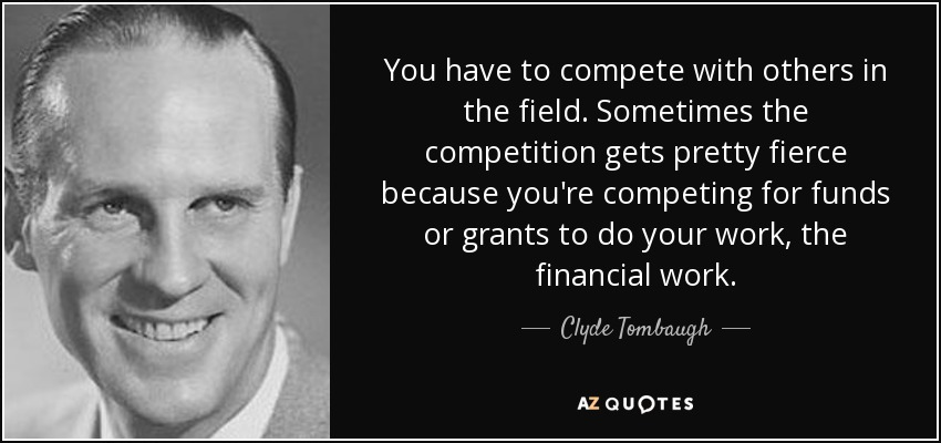 You have to compete with others in the field. Sometimes the competition gets pretty fierce because you're competing for funds or grants to do your work, the financial work. - Clyde Tombaugh