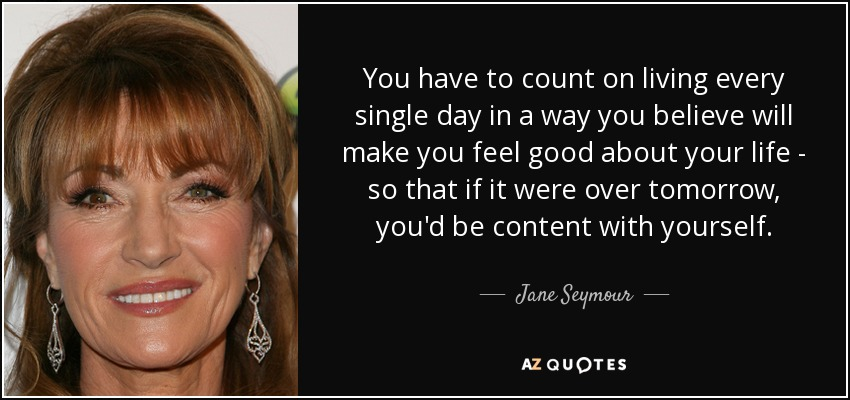 You have to count on living every single day in a way you believe will make you feel good about your life - so that if it were over tomorrow, you'd be content with yourself. - Jane Seymour