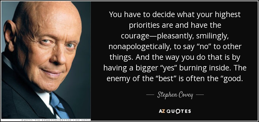 "You have to decide what your highest priorities are and have the courage—pleasantly, smilingly, nonapologetically, to say ""no"" to other things. And the way you do that is by having a bigger ""yes"" burning inside. The enemy of the ""best"" is often the ""good. - Stephen Covey"