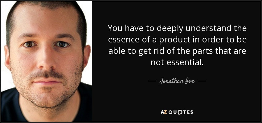 You have to deeply understand the essence of a product in order to be able to get rid of the parts that are not essential. - Jonathan Ive