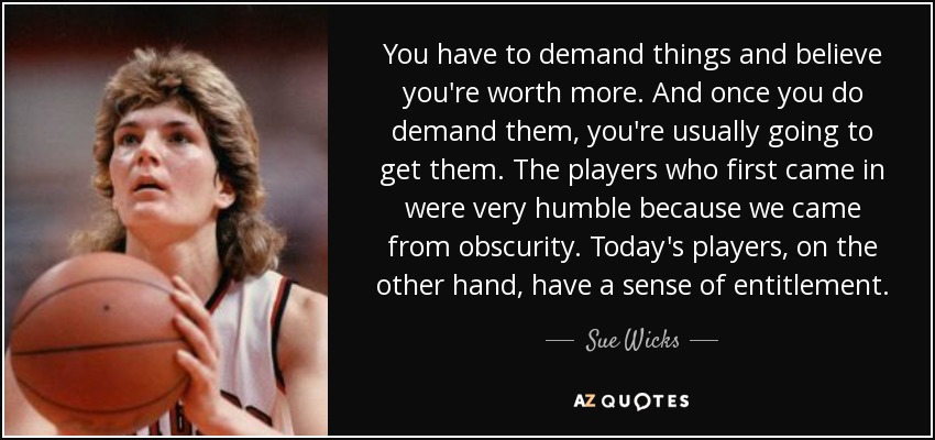 You have to demand things and believe you're worth more. And once you do demand them, you're usually going to get them. The players who first came in were very humble because we came from obscurity. Today's players, on the other hand, have a sense of entitlement. - Sue Wicks